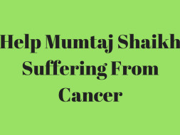 Help Mumtaj Shaikh Suffering From Cancer.