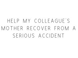 Help My Colleague's Mother Recover From A Serious Accident