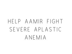 Help Aamir Fight Severe Aplastic Anemia