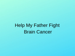 Help My Father Suffering from Brain Cancer
