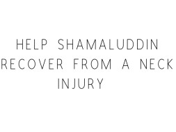 Help Shamaluddin Recover From A Neck Injury