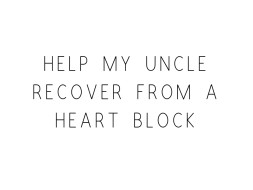 Help My Uncle Recover From A Heart Block
