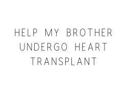 Help my brother going to heart transplantation....please help
