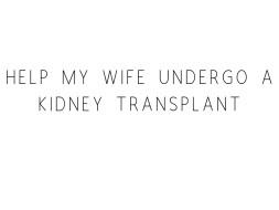 Help My Wife Undergo A Kidney Transplant