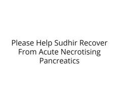 Please Help Sudhir Recover From Acute Necrotising Pancreatics