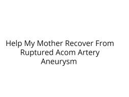 Help My Mother Recover From Ruptured Acom Artery Aneurysm