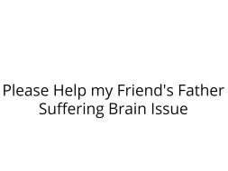 Please Help my Friend's Father Suffering Brain Issue