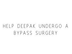 Help Deepak Undergo A Bypass Surgery