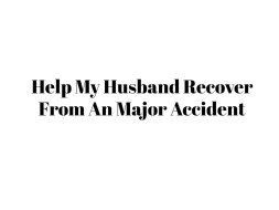 Help My Husband Recover From An Major Accident