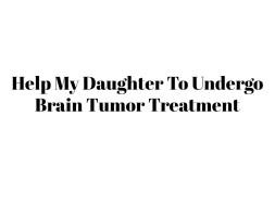 Help My Daughter To Undergo Brain Tumor Treatment
