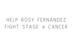 Help Rosy Fernandez Fight Stage 4 Cancer