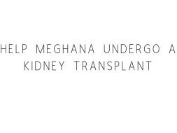 Help Meghana Undergo A Kidney Transplant