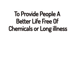 To Provide People a Better Life Free of Chemicals or Long Illness