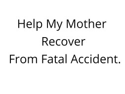Help My Mother Recover From Fatal Accident.
