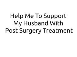 Help Me To Support My Husband With Post Surgery Treatment