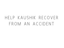 Help Kaushik Recover From An Accident