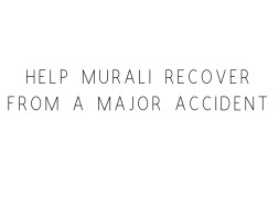 Help Murali Recover From A Major Accident