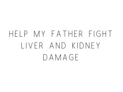 Help My Father Fight Liver and Kidney Damage