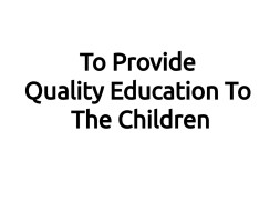To Provide Quality Education To The Children