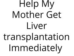 Help My Mother Get Liver transplantation Immediately