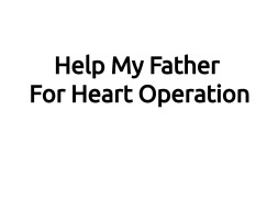 Help My Father For Heart Operation
