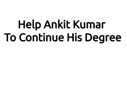 Help Ankit Kumar To Continue His Degree