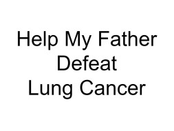 Help My Father Defeat Lung Cancer