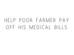 Please Help the poor Farmer to pay off his Medical bills