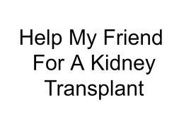 Help My Friend For A Kidney Transplant