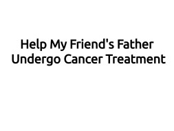 Help My Friend's Father Undergo Cancer Treatment