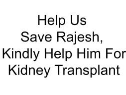 Help Us Save Rajesh, Kindly Help Him For Kidney Transplant