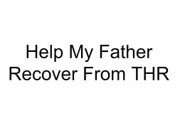 Help My Father Recover From THR