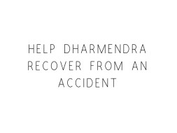 Help Dharmendra Recover From An Accident