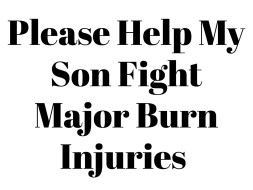 Please Help My Son Fight Major Burn Injuries