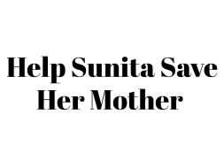 Help Sunita Save Her Mother