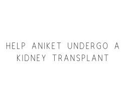Help Aniket Undergo A Kidney Transplant