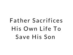 Father Sacrifices His Own Life To Save His Son
