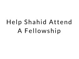 Help Shahid Attend A Fellowship