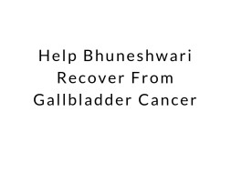 Help Bhuneshwari Recover From Gallbladder Cancer
