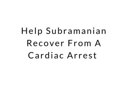 Help Subramanian Recover From A Cardiac Arrest