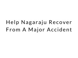 Help Nagaraju Recover From A Major Accident