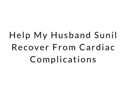 Help My Husband Sunil Recover From Cardiac Complications