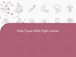 Help Fayaz Wife Fight cancer