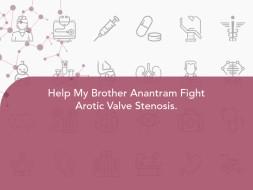 Help My Brother Anantram Fight Arotic Valve Stenosis.