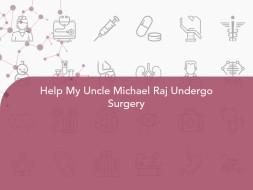 Help My Uncle Michael Raj Undergo Surgery
