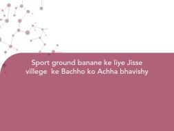 Sport ground banane ke liye Jisse villege  ke Bachho ko Achha bhavishy