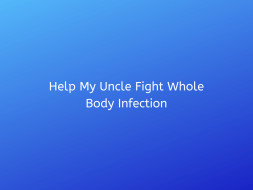Help My Uncle Fight Whole Body Infection