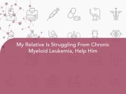 My Relative Is Struggling From Chronic Myeloid Leukemia, Help Him
