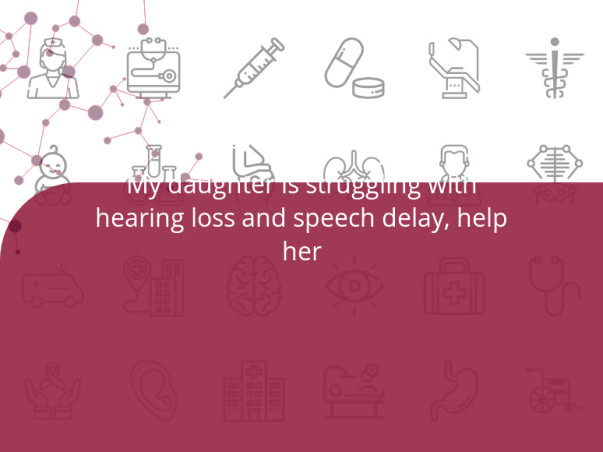 My daughter is struggling with hearing loss and speech delay, help her