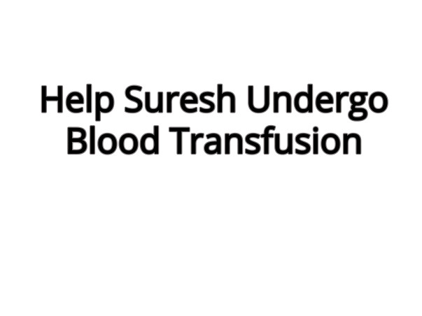 Help My Brother, Suresh Undergo Blood Transfusion